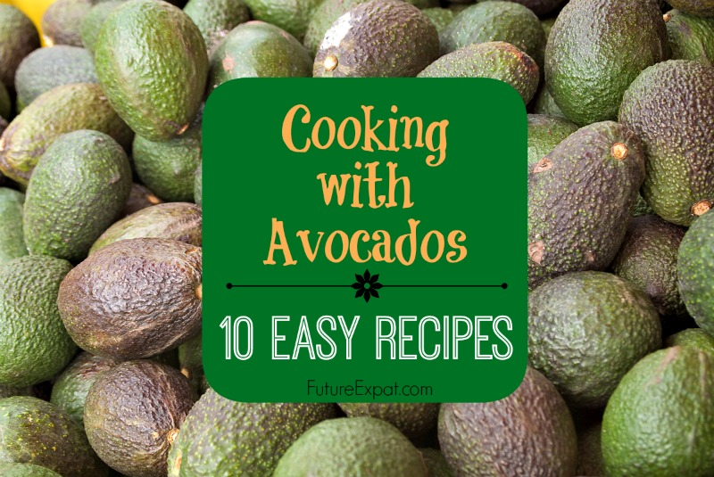 Cooking with Avocados ~ 10 Easy Recipes - Future Expat