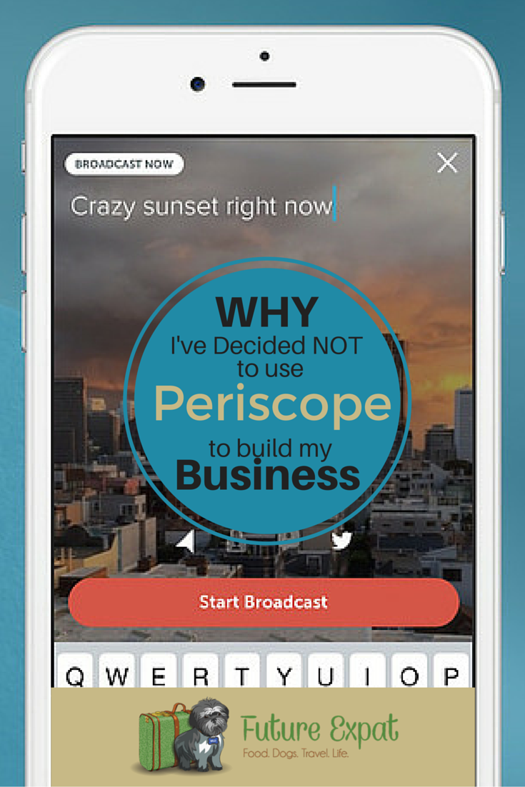 Why I've Decided NOT to Use Periscope to Build My Business | Future Expat